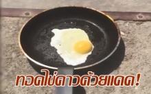 ร้อนตับแตก! มาดูการทอดไข่ดาวด้วยแดดจนสุกกันเห็นๆ! (คลิป)