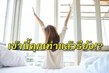 แนะนำวิธีทำให้ ชีวิตคุณ ดีขึ้น เมื่อตื่นตอนเช้า(คลิป)