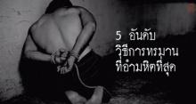 มาดู!! 5 อันดับ วิธีการทรมาน ที่อำมหิตที่สุด