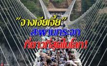 หวาดเสียวสุดๆ! ใจไม่ถึงห้ามเดินกับ สะพานท้องกระจก จางเจียเจี้ย ที่ยาวที่สุดในโลก (คลิป)